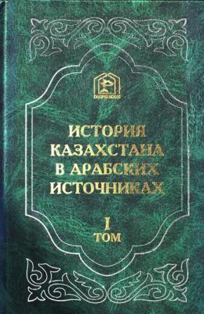 История Казахстана в арабских источниках Том 1. Извлечения из арабских сочинений, собранные В.Г. Тизенгаузеном