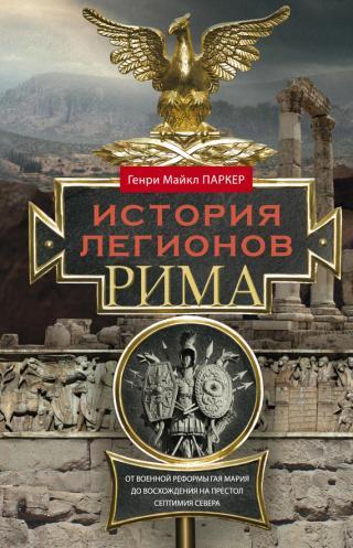 История легионов Рима [От военной реформы Гая Мария до восхождения на престол Септимия Севера]