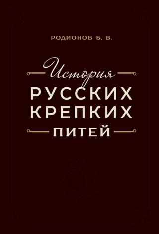 История русских крепких питей [Книга-справочник по основным вопросам истории винокурения]