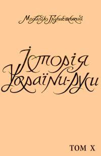 Історія України-Руси Том X [Від смерти Хмельницького до Гадяцької умови.]