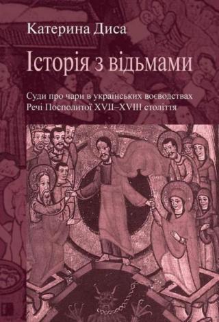 Історія з відьмами. Суди про чари в українських воєводствах Речі Посполитої XVІІ-XVІІІ століття