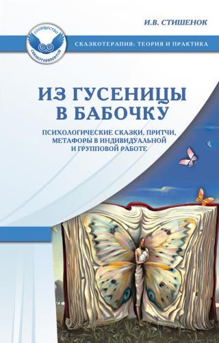 Из гусеницы в бабочку. Психологические сказки, притчи, метафоры в индивидуальной и групповой работе