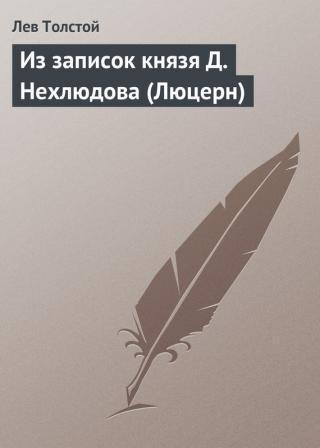 Из записок князя Д Нехлюдова, Люцерн