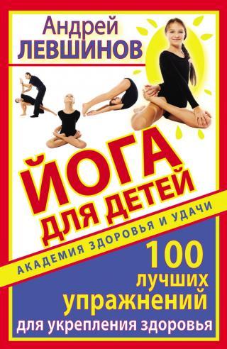 Йога для детей. 100 лучших упражнений для укрепления здоровья