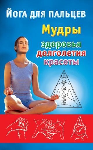 Йога для пальцев. Мудры здоровья, долголетия и красоты