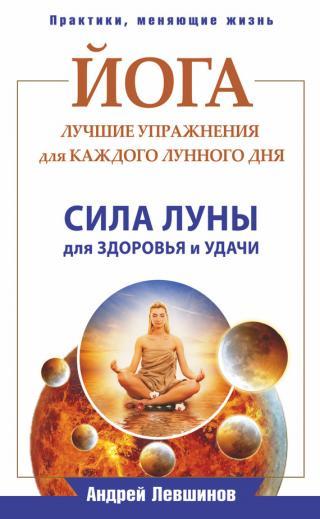 Йога. Лучшие упражнения для каждого лунного дня. Сила Луны для здоровья и удачи