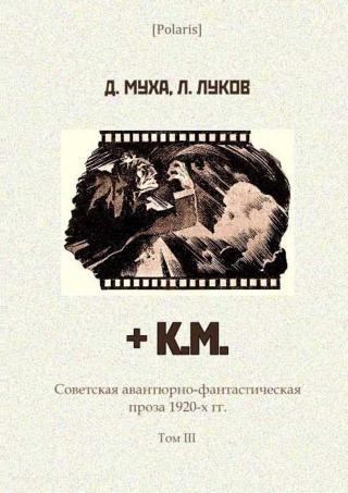+ К.М.: Киносценарий [Советская авантюрно-фантастическая проза 1920-х гг. Том III]