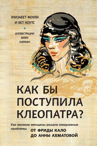 Как бы поступила Клеопатра? [Как великие женщины решали ежедневные проблемы: от Фриды Кало до Анны Ахматовой [litres]