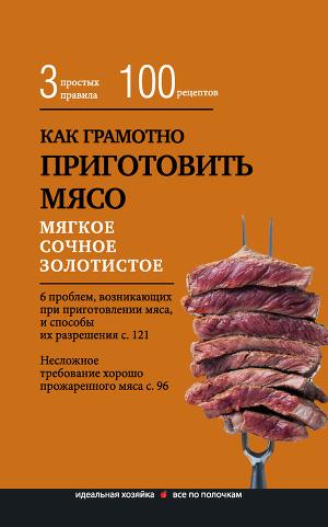 Как грамотно приготовить мясо. 3простых правила и 100 рецептов