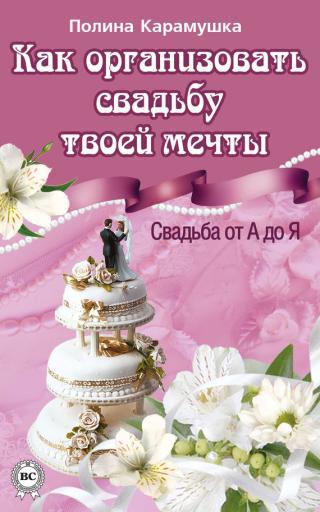 Как организовать свадьбу твоей мечты. Свадьба от А до Я