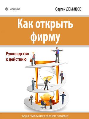 Как открыть фирму. Руководство к действию