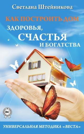 Как построить дом здоровья, счастья и богатства. Универсальная методика «ВЕСТА»
