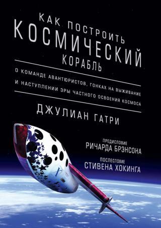 Как построить космический корабль [О команде авантюристов, гонках на выживание и наступлении эры частного освоения космоса]