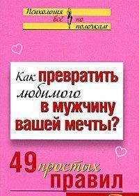 Как превратить любимого в мужчину вашей мечты? 49 простых правил