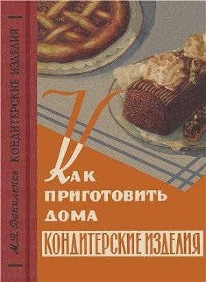 Как приготовить дома кондитерские и другие изделия из муки, сладкие блюда, варенье, соки и припасы на зиму