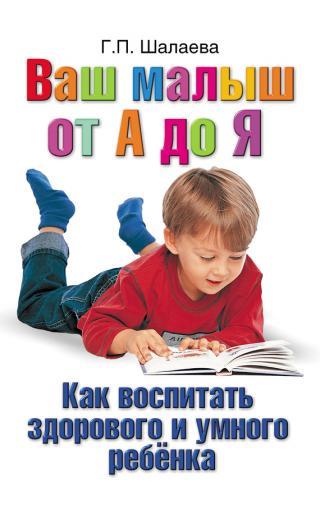 Как воспитать здорового и умного ребенка. Ваш малыш от А до Я