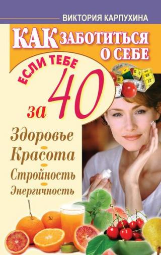 Как заботиться о себе, если тебе за 40. Здоровье, красота, стройность, энергичность