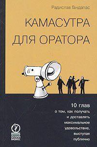Камасутра для оратора. Десять глав о том, как получать и доставлять максимальное удовольствие, выступая публично.