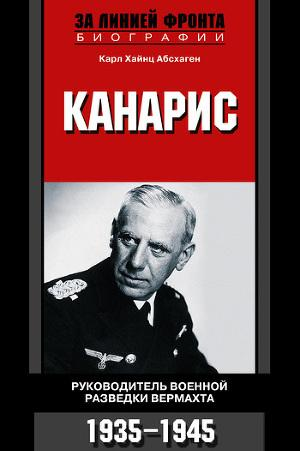 Канарис. Руководитель военной разведки вермахта. 1935-1945 гг.