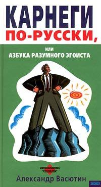 Карнеги по-русски, или Азбука разумного эгоиста