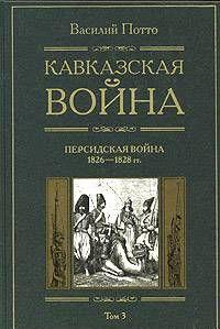 Кавказская война. Том 3. Персидская война 1826-1828 гг.
