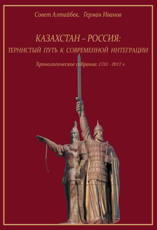 Казахстан-Россия: тернистый путь к современной интеграции. Хронологическое собрание. 1731 – 2017 гг.