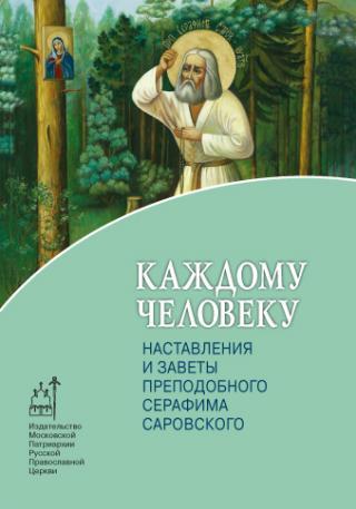 Каждому человеку. Наставления и заветы преподобного Серафима Саровского