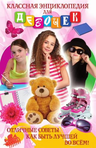 Классная энциклопедия для девочек. Отличные советы как быть лучшей во всем!