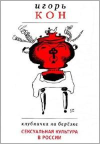 Клубничка на березке. Сексуальная культура в России [3-е издание, исправленное и дополненное]