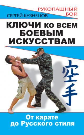 Ключи ко всем боевым искусствам. От карате до Русского стиля рукопашного боя
