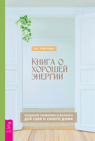 Книга о хорошей энергии. Создание гармонии и баланса для себя и своего дома
