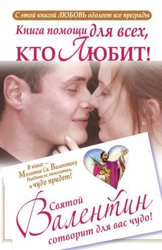 Книга помощи для всех, кто любит. Святой Валентин сотворит для вас чудо