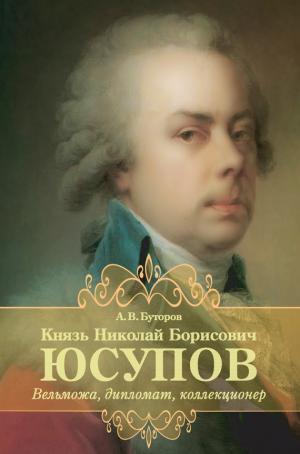 Князь Николай Борисович Юсупов. Вельможа, дипломат, коллекционер