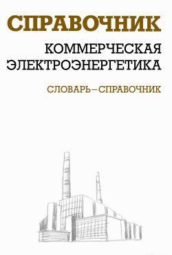 Коммерческая электроэнергетика: словарь-справочник