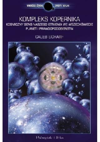 Kompleks Kopernika. Kosmiczny sens naszego istnienia we Wszechświecie planet i prawdopodobieństw