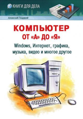 Компьютер от «А» до «Я» [Windows, Интернет, графика, музыка, видео и многое другое]