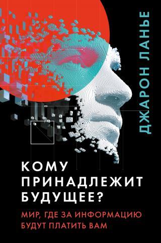 Кому принадлежит будущее? Мир, где за информацию платить будут вам