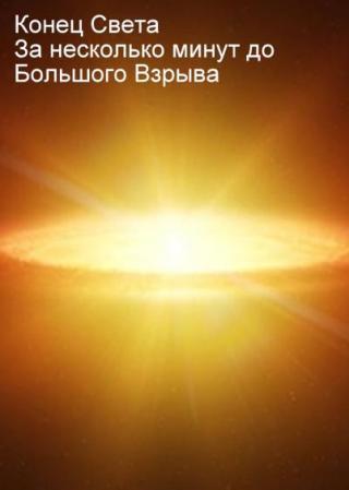 Конец света. За несколько минут до Большого Взрыва