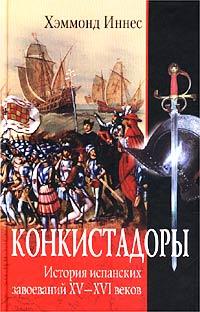 Конкистадоры. История испанских завоеваний XV-XVI веков