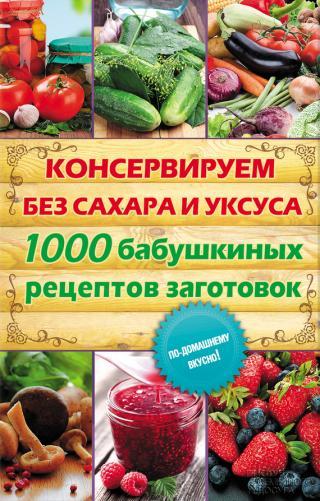 Консервируем без сахара и уксуса. 1000 бабушкиных рецептов заготовок