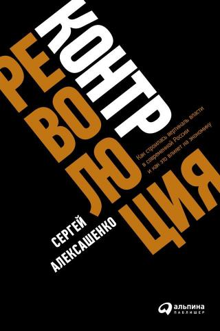 Контрреволюция [Как строилась вертикаль власти в современной России и как это влияет на экономику]