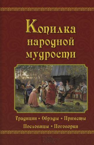 Копилка народной мудрости. Традиции, обряды, приметы, пословицы, поговорки