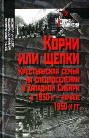 Корни или щепки. Крестьянская семья на спецпоселении в Западной Сибири в 1930-х - начале 1950-х гг