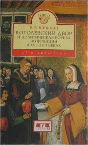 Королевский двор и политическая борьба во Франции в XVI-XVII веках