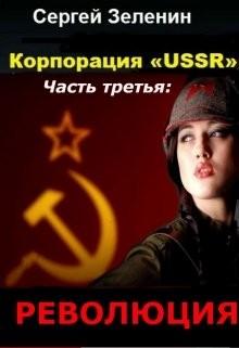 Корпорация «ussr». Часть третья: «революция» (СИ)