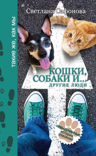 Кошки, собаки и… другие люди. Невыдуманные истории спасения