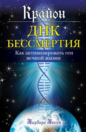 Крайон. ДНК бессмертия: Как активизировать ген вечной жизни