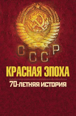 Красная эпоха. 70-летняя история СССР