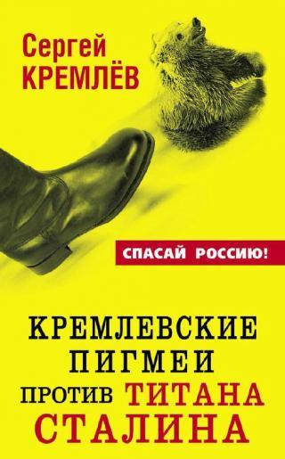 Кремлевские пигмеи против титана Сталина, или Россия, которую надо найти