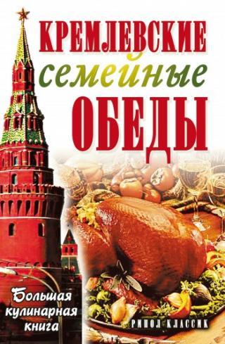 Кремлевские семейные обеды. Большая кулинарная книга
